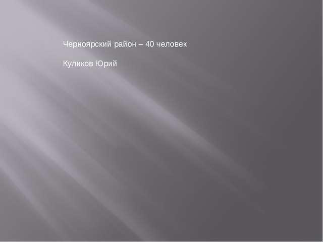 Черноярский район – 40 человек Куликов Юрий