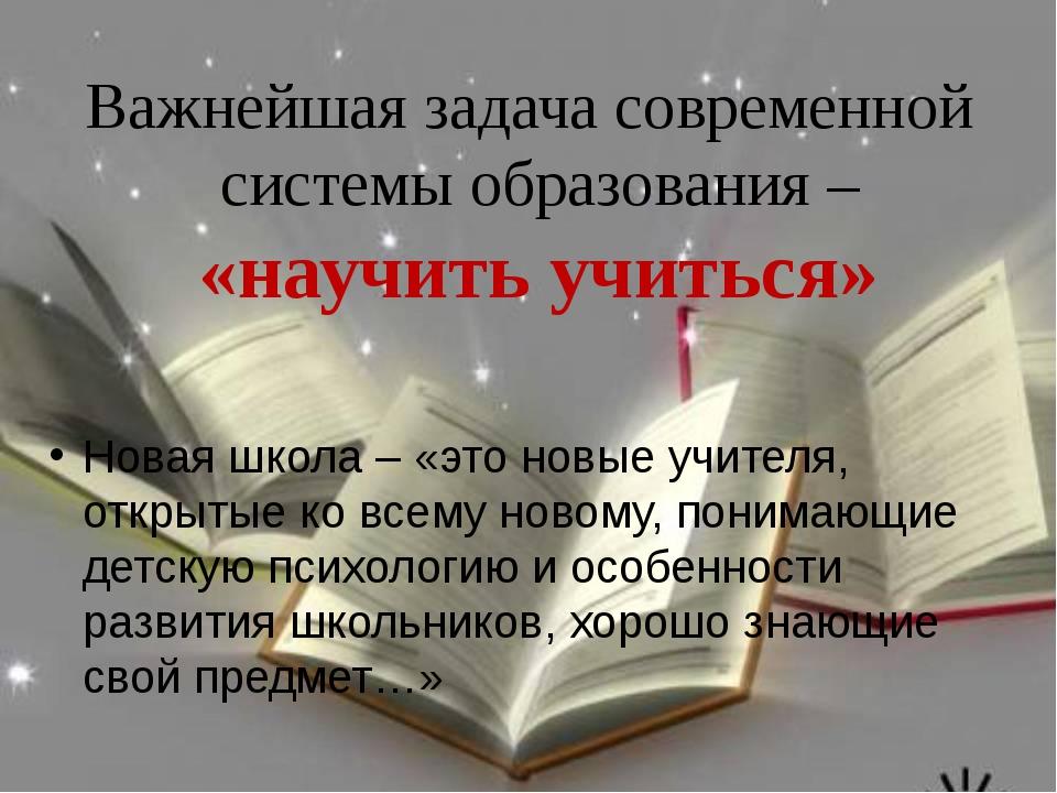 Важнейшая задача современной системы образования – «научить учиться» Новая шк...