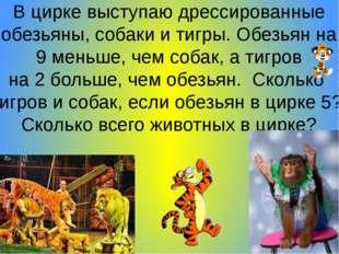 В цирке выступаю дрессированные обезьяны, собаки и тигры. Обезьян на 9 меньш