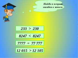 Найди и исправь ошибки в записи: 8247 < 8247 7777 = 77 777 12 015 > 12 105 23