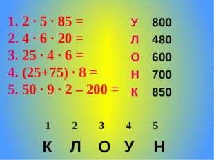 2 ∙ 5 ∙ 85 = 4 ∙ 6 ∙ 20 = 25 ∙ 4 ∙ 6 = (25+75) ∙ 8 = 50 ∙ 9 ∙ 2 – 200 = К Л