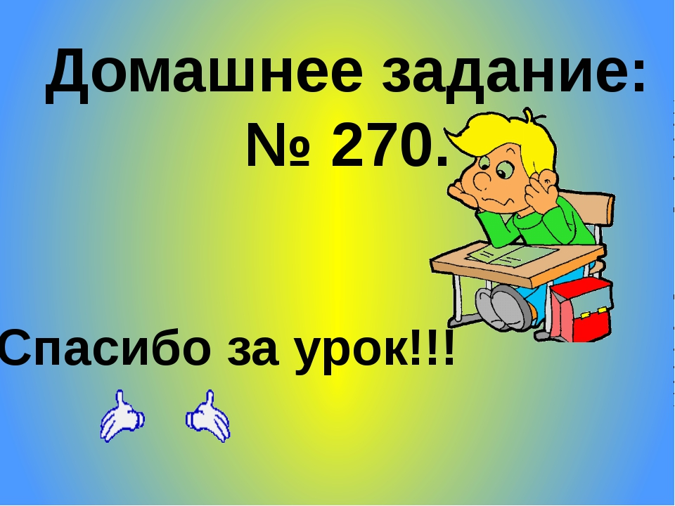 Домашнее задание: № 270. Спасибо за урок!!!