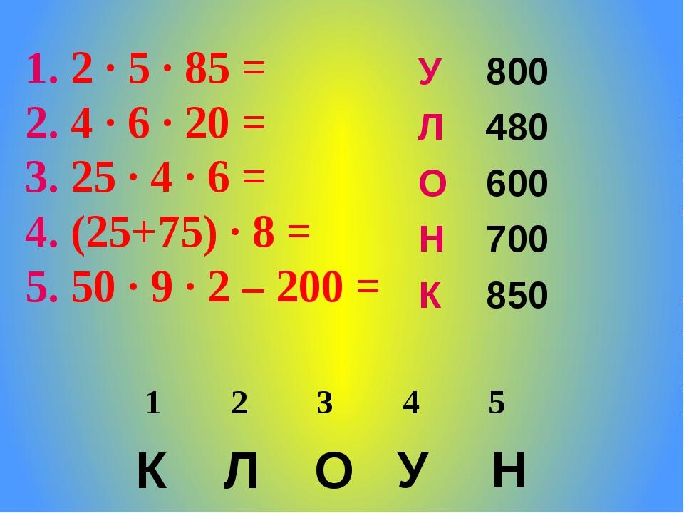 2 ∙ 5 ∙ 85 = 4 ∙ 6 ∙ 20 = 25 ∙ 4 ∙ 6 = (25+75) ∙ 8 = 50 ∙ 9 ∙ 2 – 200 = К Л...