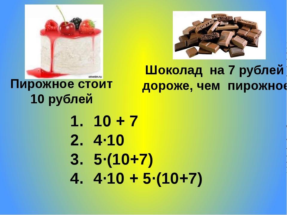 Пирожное стоит 10 рублей Шоколад на 7 рублей дороже, чем пирожное 10 + 7 4·10...
