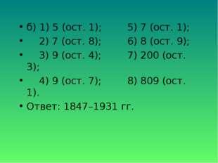 б) 1) 5 (ост. 1);5) 7 (ост. 1); 2) 7 (ост. 8);6) 8 (ост. 9); 3) 9 (ост. 4