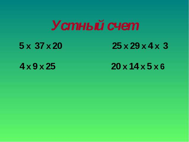 Устный счет 5 x 37 x 20 4 x 9 x 25 25 x 29 x 4 x 3 20 x 14 x 5 x 6