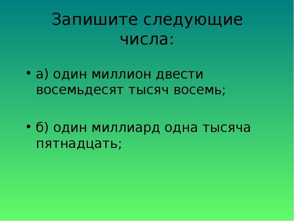 Запишите следующие числа: а) один миллион двести восемьдесят тысяч восемь; б)...