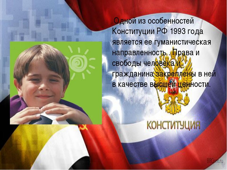 Одной из особенностей Конституции РФ 1993 года является ее гуманистическая н...