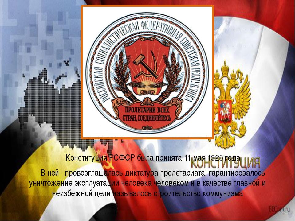 Конституция РСФСР была принята 11 мая 1925 года В ней провозглашалась дикта...