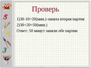 Проверь 1)30-10=20(мин.)-заняла вторая партия 2)30+20=50(мин.) Ответ: 50 мину