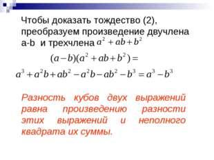 Чтобы доказать тождество (2), преобразуем произведение двучлена a-b и трехчл