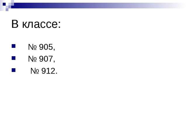 В классе: № 905, № 907, № 912.