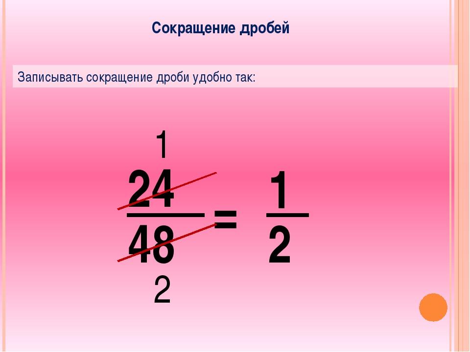 Сокращение дробей Записывать сокращение дроби удобно так: 24 48 = 1 2 1 2