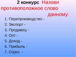 2 конкурс Назови противоположное слово данному: Перепроизводство - Экспорт -