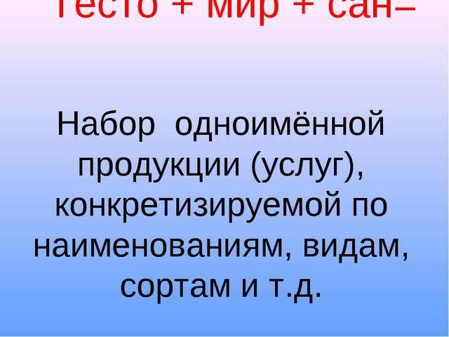 Тесто + мир + сан= Набор одноимённой продукции (услуг), конкретизируемой по н...