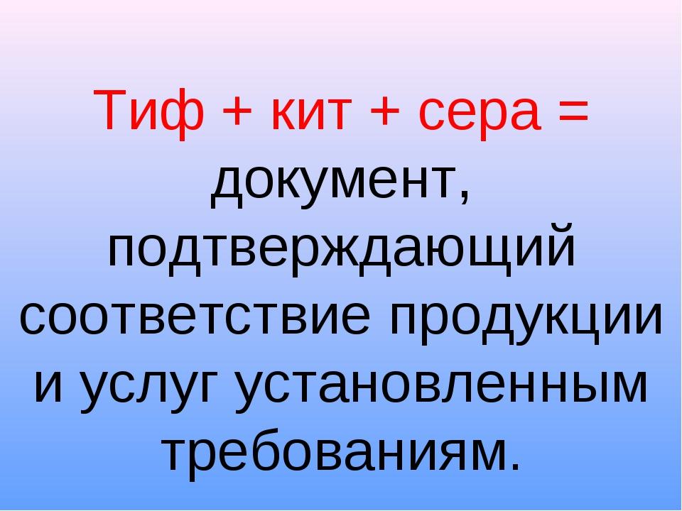 Тиф + кит + сера = документ, подтверждающий соответствие продукции и услуг ус...