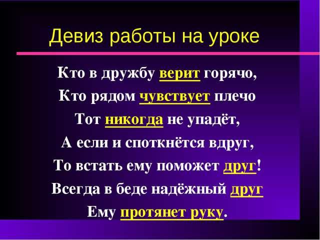 Девиз работы на уроке Кто в дружбу верит горячо, Кто рядом чувствует плечо То...