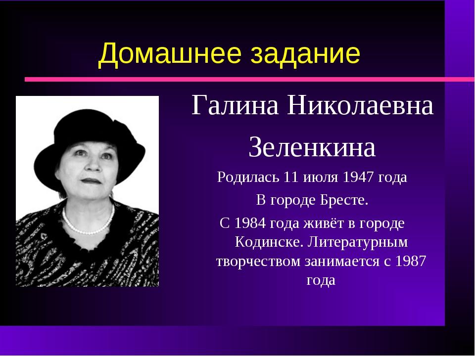 Домашнее задание Галина Николаевна Зеленкина Родилась 11 июля 1947 года В гор...
