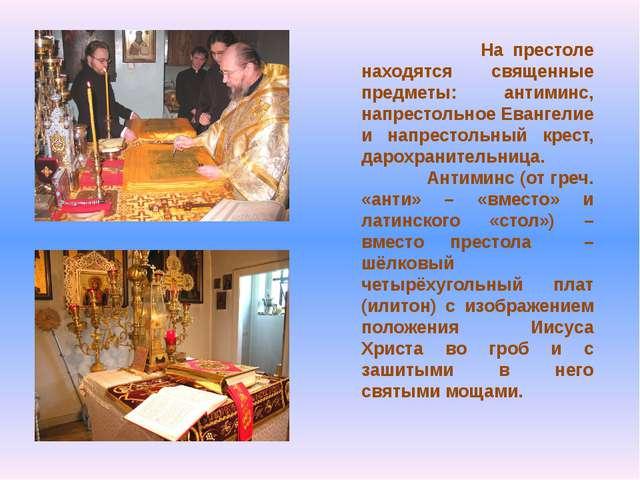 На престоле находятся священные предметы: антиминс, напрестольное Евангелие...