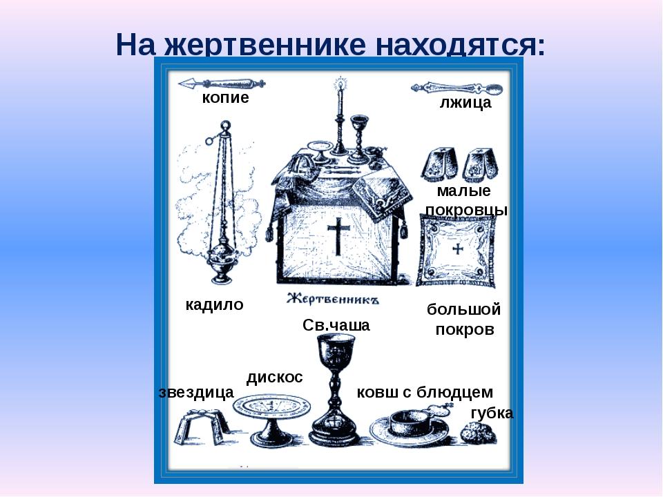 На жертвеннике находятся: копие лжица кадило малые покровцы большой покров зв...