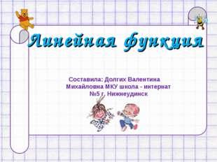 Линейная функция Составила: Долгих Валентина Михайловна МКУ школа - интернат