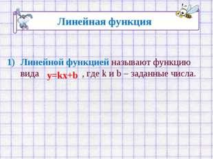 Линейной функцией называют функцию вида , где k и b – заданные числа. Линейна