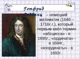 – немецкий математик (1646 – 1716г.г.), который первым ввёл термин «абсцисса»