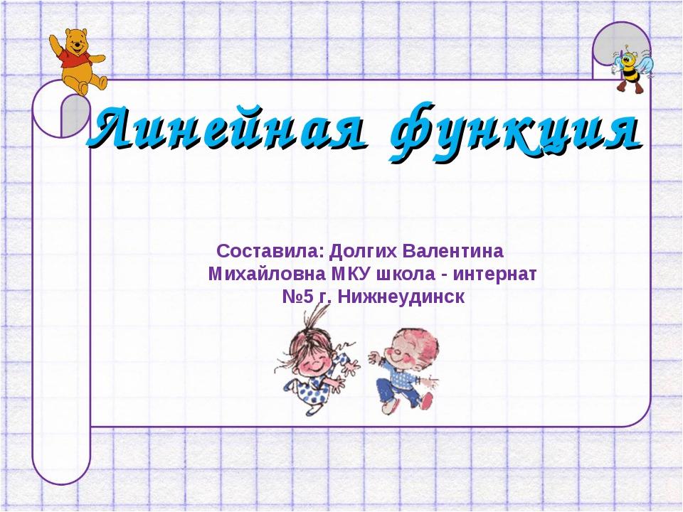 Линейная функция Составила: Долгих Валентина Михайловна МКУ школа - интернат...