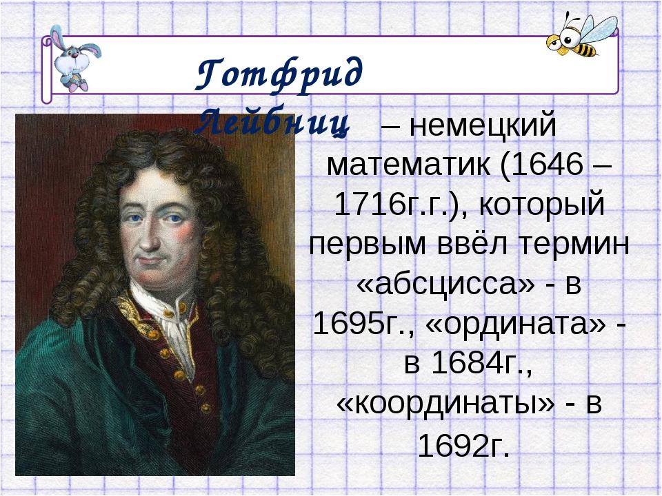 – немецкий математик (1646 – 1716г.г.), который первым ввёл термин «абсцисса»...