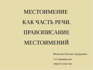 МЕСТОИМЕНИЕ КАК ЧАСТЬ РЕЧИ. ПРАВОПИСАНИЕ МЕСТОИМЕНИЙ Малахова Наталья Эдуардо