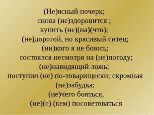 (Не)ясный почерк; снова (не)здоровится ; купить (не)(на)(что); (не)дорогой, н