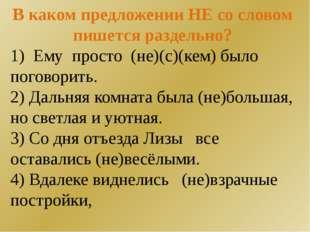 В каком предложении НЕ со словом пишется раздельно? 1) Ему просто (не)(с)(кем