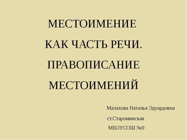 МЕСТОИМЕНИЕ КАК ЧАСТЬ РЕЧИ. ПРАВОПИСАНИЕ МЕСТОИМЕНИЙ Малахова Наталья Эдуардо...