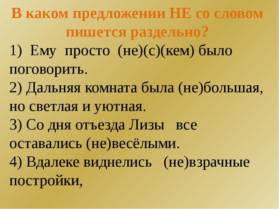 В каком предложении НЕ со словом пишется раздельно? 1) Ему просто (не)(с)(кем...