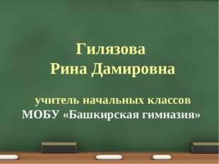 Гилязова Рина Дамировна учитель начальных классов МОБУ «Башкирская гимназия»