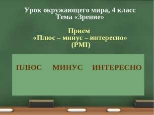 Урок окружающего мира, 4 класс Тема «Зрение» Прием «Плюс – минус – интересно»