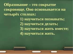 Образование – это сокрытое сокровище. Оно основывается на четырёх столпах: 1)