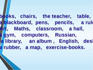 books, chairs, the teacher, table, a blackboard, pens, pencils, a ruler, Art,