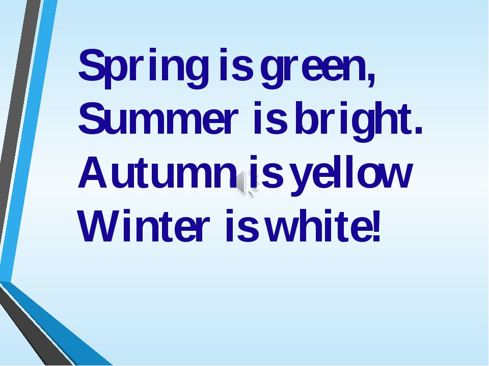 Spring is green, Summer is bright. Autumn is yellow Winter is white!