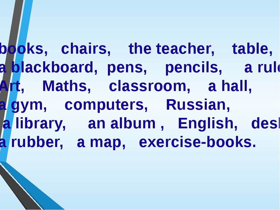 books, chairs, the teacher, table, a blackboard, pens, pencils, a ruler, Art,...