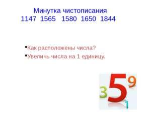 Минутка чистописания 1147 1565 1580 1650 1844 Как расположены числа? Увеличь