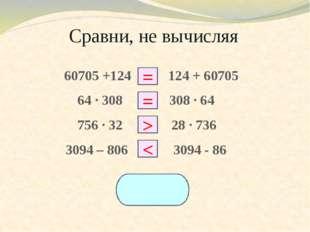 Сравни, не вычисляя 60705 +124 □ 124 + 60705 64 ∙ 308 □ 308 ∙ 64 756 ∙ 32 □ 2