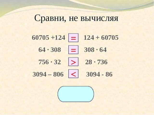 Сравни, не вычисляя 60705 +124 □ 124 + 60705 64 ∙ 308 □ 308 ∙ 64 756 ∙ 32 □ 2...
