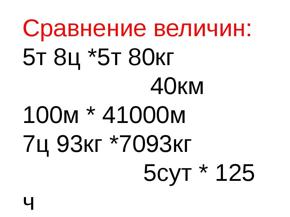 Сравнение величин: 5т 8ц *5т 80кг 40км 100м * 41000м 7ц 93кг *7093кг 5сут * 1...