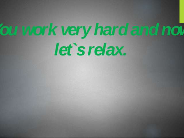 You work very hard and now let`s relax.