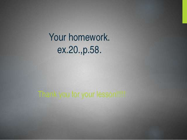 Your homework. ex.20.,p.58. Thank you for your lesson!!!!!