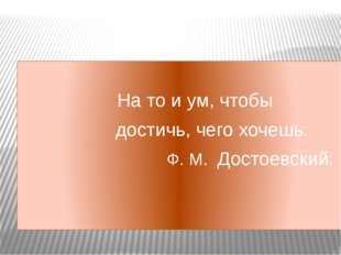 На то и ум, чтобы достичь, чего хочешь. Ф. М. Достоевский.