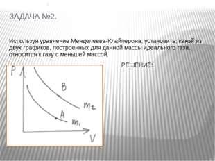ЗАДАЧА №2. Используя уравнение Менделеева-Клайперона, установить, какой из дв