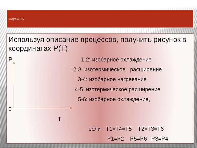 ЗАДАЧА №5. Используя описание процессов, получить рисунок в координатах P(T)...
