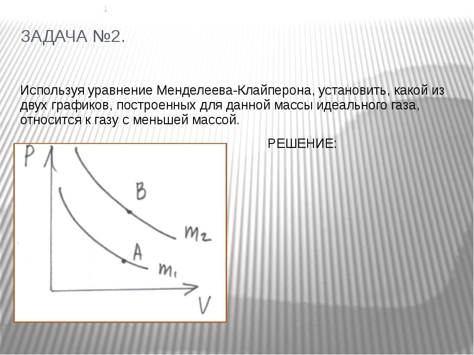 ЗАДАЧА №2. Используя уравнение Менделеева-Клайперона, установить, какой из дв...